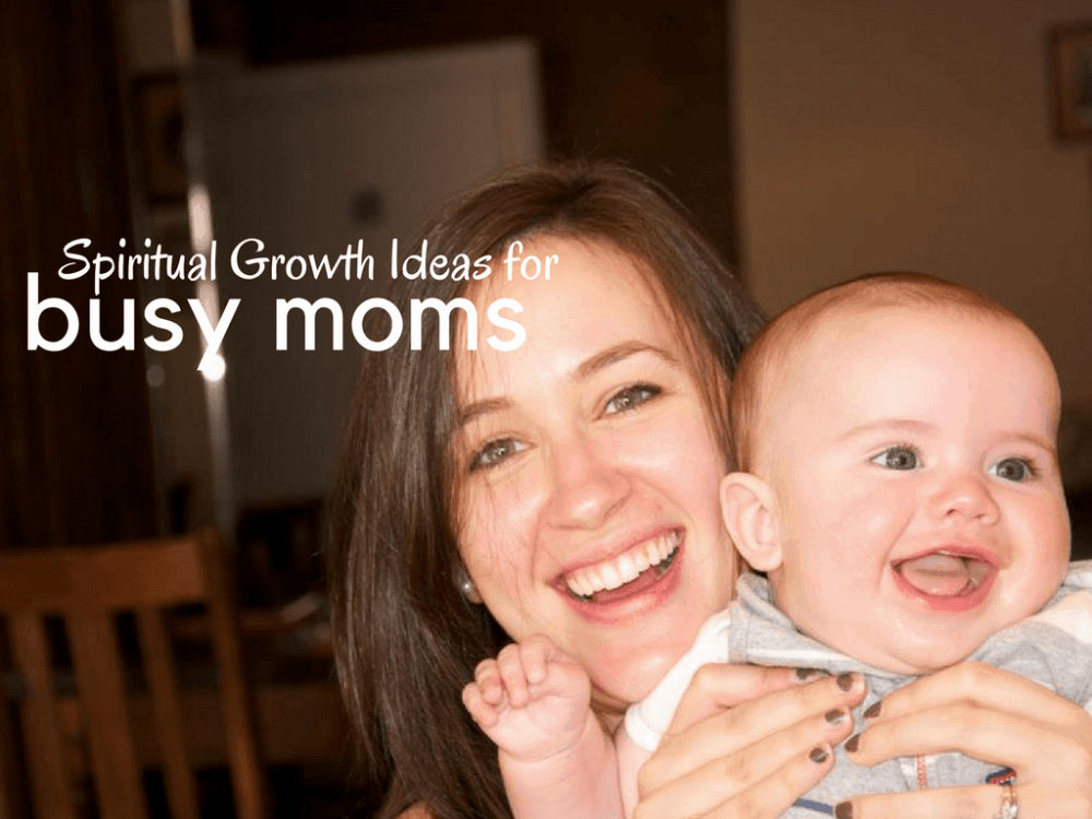 "Mom holding a smiling baby, with text overlay that says, ""Spiritual Growth Ideas for Busy Moms"""