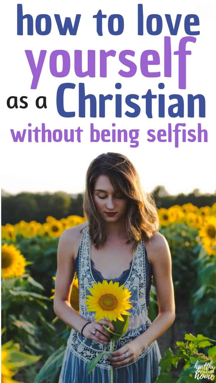 Is it selfish to love yourself? In this post, you will learn what God has to say about loving yourself along with practical tips for how to love yourself every day. #healthychristianhome #loveGod #loveothers #loveyourself #selflove #selfcare #love